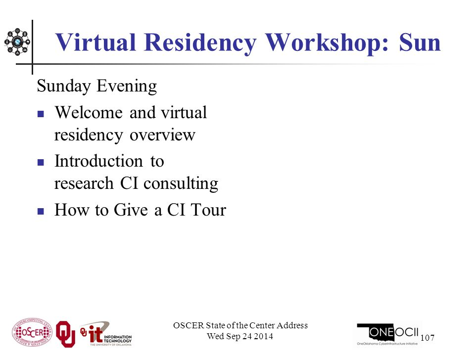 Virtual Residency Workshop: Sun Sunday Evening Welcome and virtual residency overview Introduction to research CI consulting How to Give a CI Tour OSCER State of the Center Address Wed Sep 24 2014 107