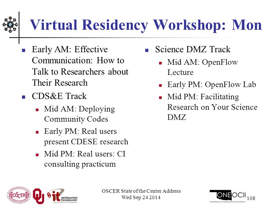 Virtual Residency Workshop: Mon Early AM: Effective Communication: How to Talk to Researchers about Their Research CDS&E Track Mid AM: Deploying Community Codes Early PM: Real users present CDESE research Mid PM: Real users: CI consulting practicum Science DMZ Track Mid AM: OpenFlow Lecture Early PM: OpenFlow Lab Mid PM: Facilitating Research on Your Science DMZ OSCER State of the Center Address Wed Sep 24 2014 108