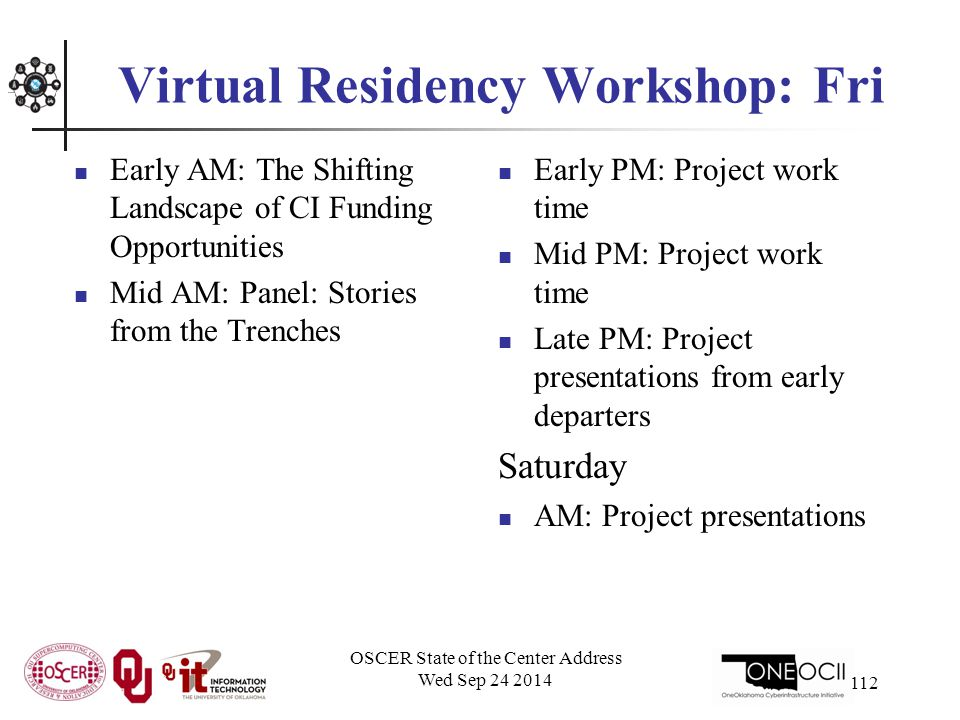 Virtual Residency Workshop: Fri Early AM: The Shifting Landscape of CI Funding Opportunities Mid AM: Panel: Stories from the Trenches Early PM: Project work time Mid PM: Project work time Late PM: Project presentations from early departers Saturday AM: Project presentations OSCER State of the Center Address Wed Sep 24 2014 112
