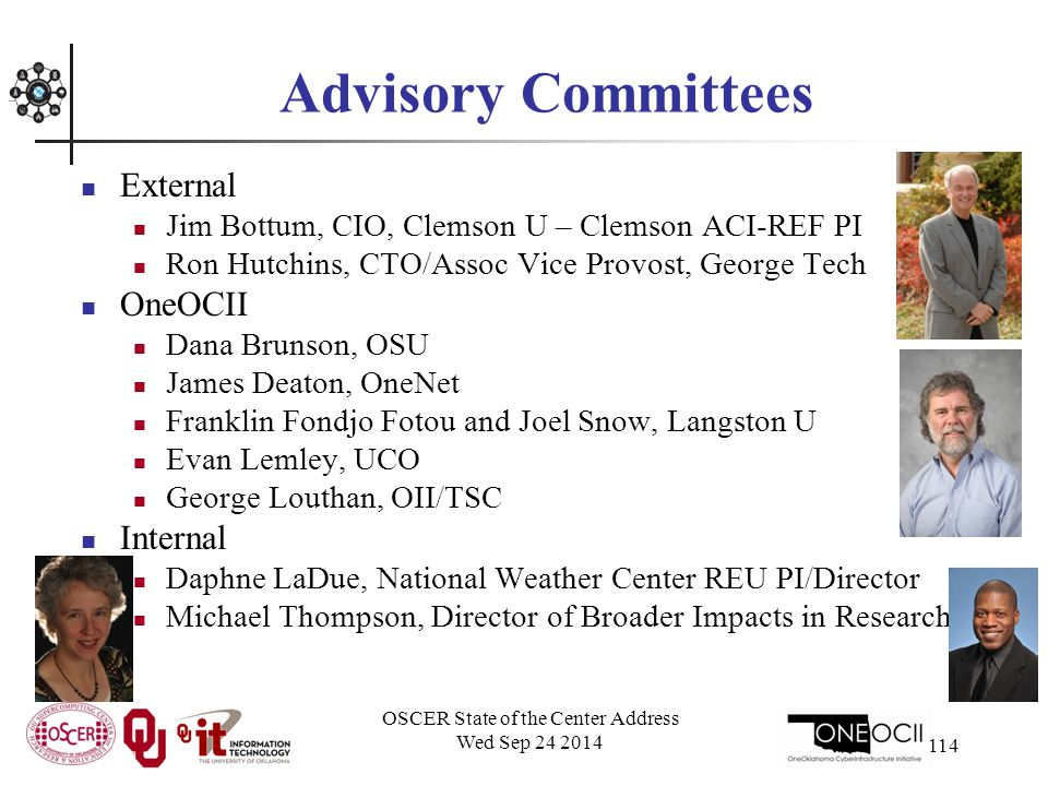 Advisory Committees External Jim Bottum, CIO, Clemson U – Clemson ACI-REF PI Ron Hutchins, CTO/Assoc Vice Provost, George Tech OneOCII Dana Brunson, OSU James Deaton, OneNet Franklin Fondjo Fotou and Joel Snow, Langston U Evan Lemley, UCO George Louthan, OII/TSC Internal Daphne LaDue, National Weather Center REU PI/Director Michael Thompson, Director of Broader Impacts in Research OSCER State of the Center Address Wed Sep 24 2014 114