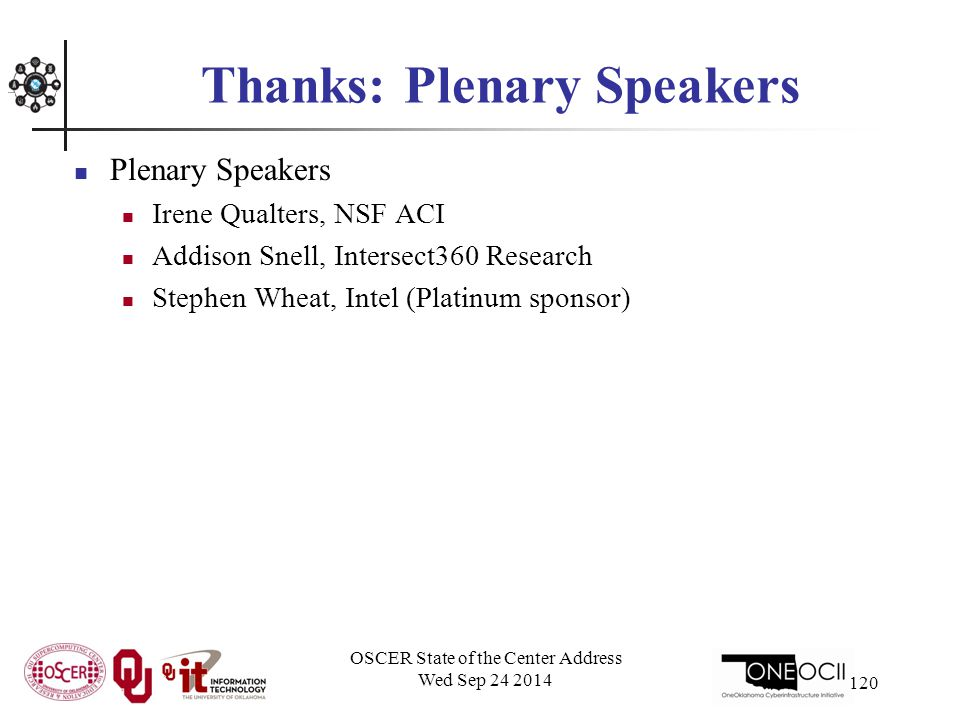 Thanks: Plenary Speakers Plenary Speakers Irene Qualters, NSF ACI Addison Snell, Intersect360 Research Stephen Wheat, Intel (Platinum sponsor) OSCER State of the Center Address Wed Sep 24 2014 120