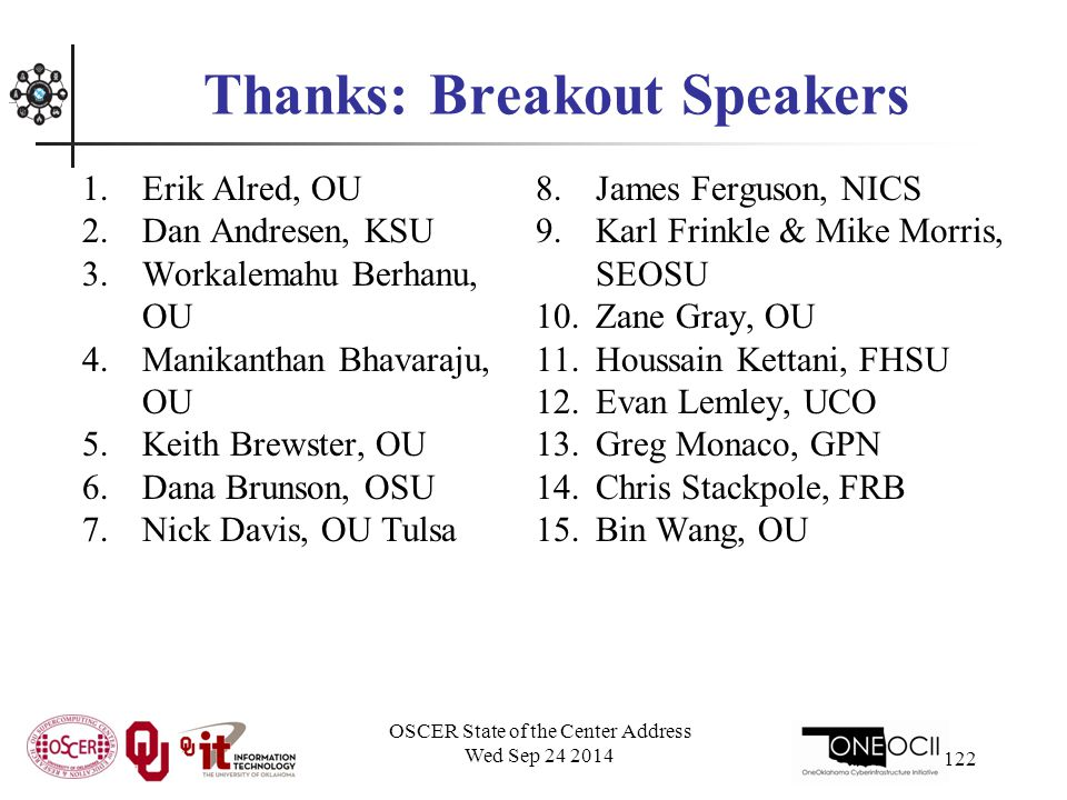 Thanks: Breakout Speakers 1.Erik Alred, OU 2.Dan Andresen, KSU 3.Workalemahu Berhanu, OU 4.Manikanthan Bhavaraju, OU 5.Keith Brewster, OU 6.Dana Brunson, OSU 7.Nick Davis, OU Tulsa 8.James Ferguson, NICS 9.Karl Frinkle & Mike Morris, SEOSU 10.Zane Gray, OU 11.Houssain Kettani, FHSU 12.Evan Lemley, UCO 13.Greg Monaco, GPN 14.Chris Stackpole, FRB 15.Bin Wang, OU OSCER State of the Center Address Wed Sep 24 2014 122