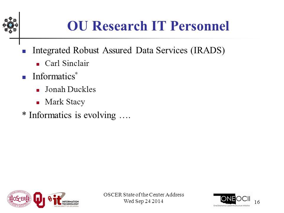 OSCER State of the Center Address Wed Sep 24 2014 16 OU Research IT Personnel Integrated Robust Assured Data Services (IRADS) Carl Sinclair Informatics * Jonah Duckles Mark Stacy * Informatics is evolving ….