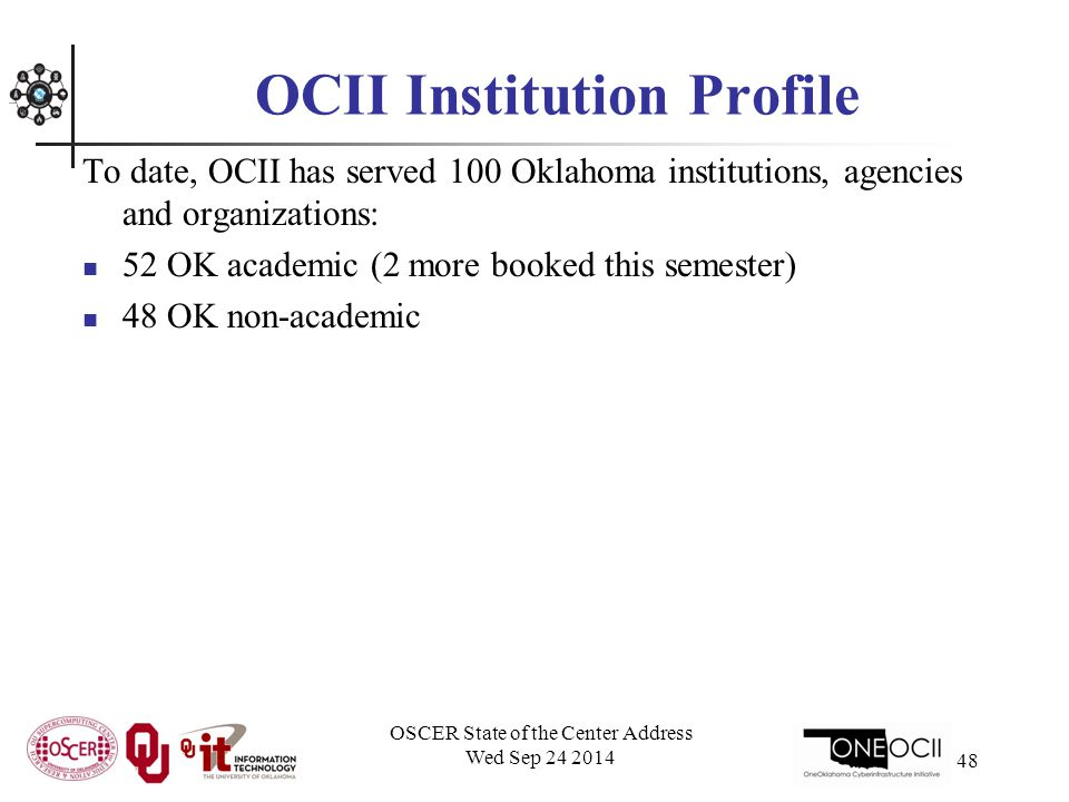 OCII Institution Profile To date, OCII has served 100 Oklahoma institutions, agencies and organizations: 52 OK academic (2 more booked this semester) 48 OK non-academic OSCER State of the Center Address Wed Sep 24 2014 48