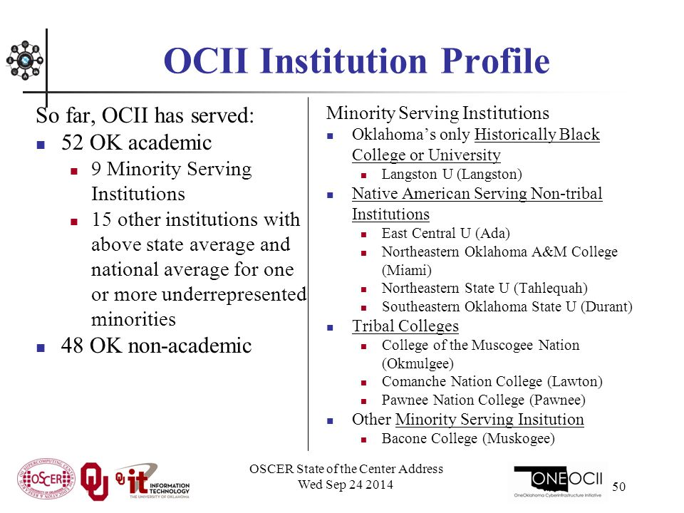 OCII Institution Profile So far, OCII has served: 52 OK academic 9 Minority Serving Institutions 15 other institutions with above state average and national average for one or more underrepresented minorities 48 OK non-academic Minority Serving Institutions Oklahoma's only Historically Black College or University Langston U (Langston) Native American Serving Non-tribal Institutions East Central U (Ada) Northeastern Oklahoma A&M College (Miami) Northeastern State U (Tahlequah) Southeastern Oklahoma State U (Durant) Tribal Colleges College of the Muscogee Nation (Okmulgee) Comanche Nation College (Lawton) Pawnee Nation College (Pawnee) Other Minority Serving Insitution Bacone College (Muskogee) OSCER State of the Center Address Wed Sep 24 2014 50