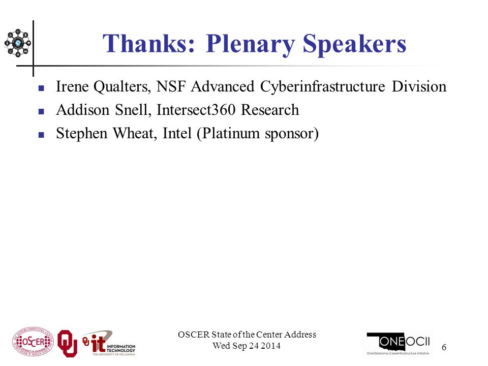 Thanks: Plenary Speakers Irene Qualters, NSF Advanced Cyberinfrastructure Division Addison Snell, Intersect360 Research Stephen Wheat, Intel (Platinum sponsor) OSCER State of the Center Address Wed Sep 24 2014 6