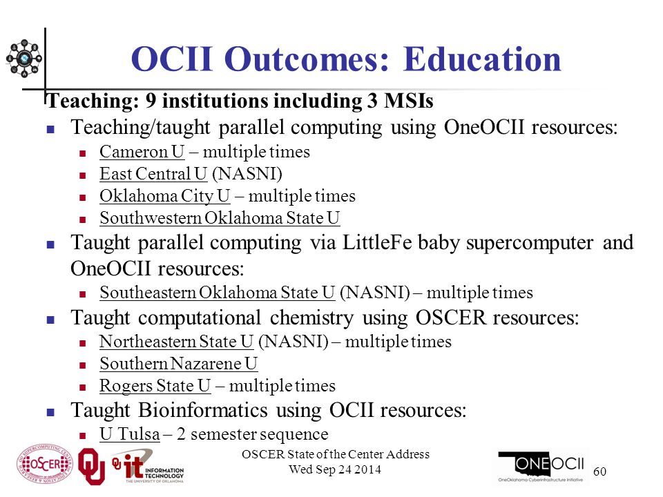 OCII Outcomes: Education Teaching: 9 institutions including 3 MSIs Teaching/taught parallel computing using OneOCII resources: Cameron U – multiple times East Central U (NASNI) Oklahoma City U – multiple times Southwestern Oklahoma State U Taught parallel computing via LittleFe baby supercomputer and OneOCII resources: Southeastern Oklahoma State U (NASNI) – multiple times Taught computational chemistry using OSCER resources: Northeastern State U (NASNI) – multiple times Southern Nazarene U Rogers State U – multiple times Taught Bioinformatics using OCII resources: U Tulsa – 2 semester sequence OSCER State of the Center Address Wed Sep 24 2014 60