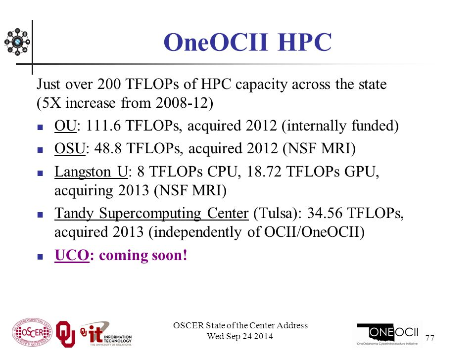 OneOCII HPC Just over 200 TFLOPs of HPC capacity across the state (5X increase from 2008-12) OU: 111.6 TFLOPs, acquired 2012 (internally funded) OSU: 48.8 TFLOPs, acquired 2012 (NSF MRI) Langston U: 8 TFLOPs CPU, 18.72 TFLOPs GPU, acquiring 2013 (NSF MRI) Tandy Supercomputing Center (Tulsa): 34.56 TFLOPs, acquired 2013 (independently of OCII/OneOCII) UCO: coming soon.