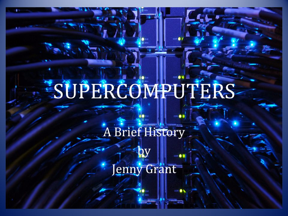 SUPERCOMPUTERS A Brief History by Jenny Grant