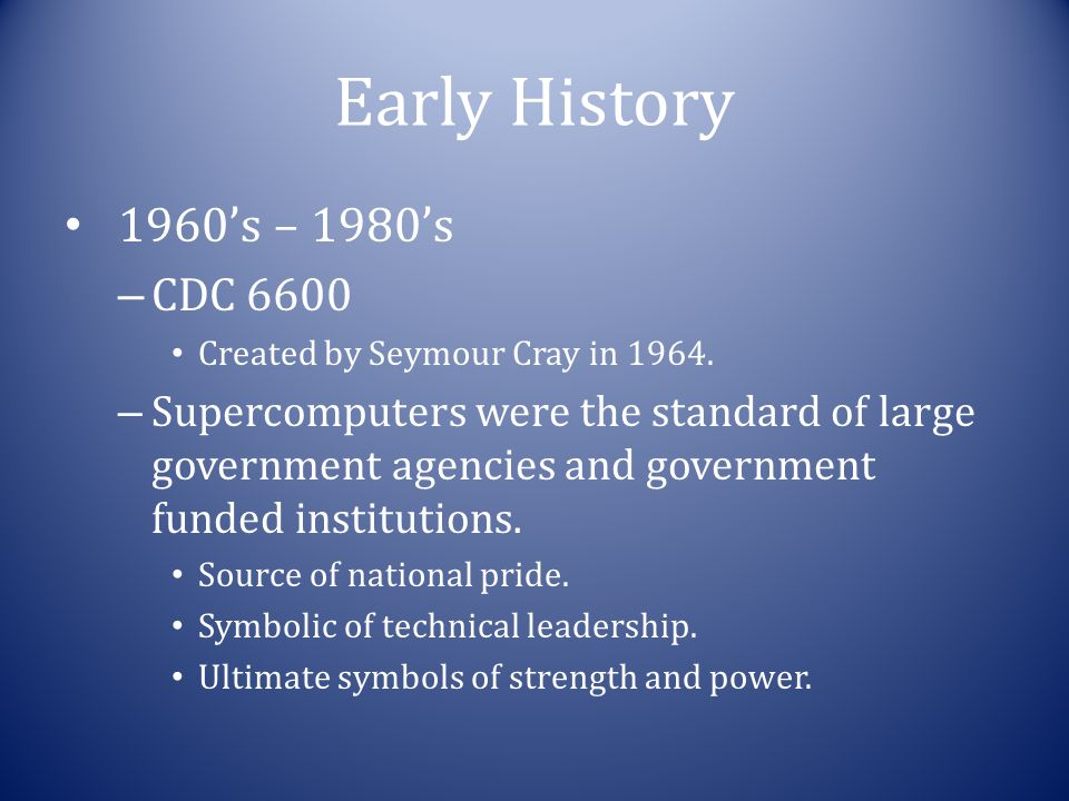 Early History 1960's – 1980's – CDC 6600 Created by Seymour Cray in 1964. – Supercomputers were the standard of large government agencies and governme