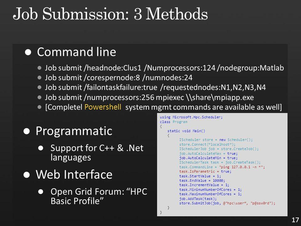 17 using Microsoft.Hpc.Scheduler; class Program { static void Main() { IScheduler store = new Scheduler(); store.Connect( localhost ); ISchedulerJob job = store.CreateJob(); job.AutoCalculateMax = true; job.AutoCalculateMin = true; ISchedulerTask task = job.CreateTask(); task.CommandLine = ping 127.0.0.1 -n * ; task.IsParametric = true; task.StartValue = 1; task.EndValue = 10000; task.IncrementValue = 1; task.MinimumNumberOfCores = 1; task.MaximumNumberOfCores = 1; job.AddTask(task); store.SubmitJob(job, @ hpc\user , p@ssw0rd ); }