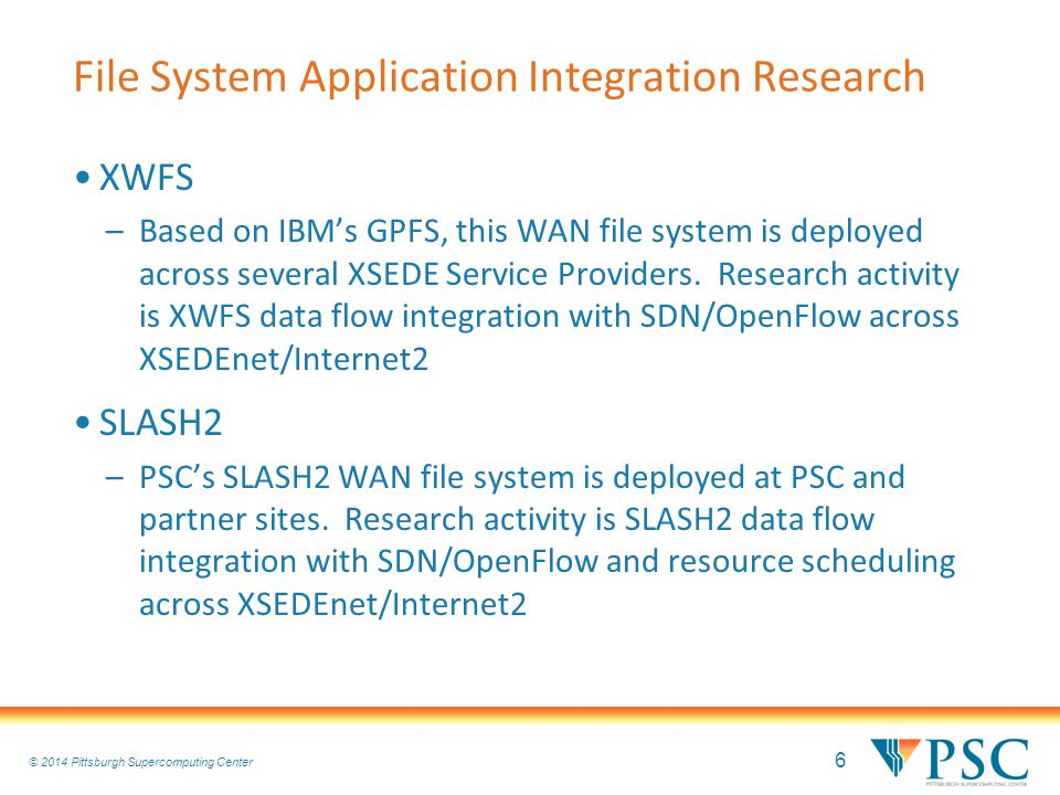 6 © 2010 Pittsburgh Supercomputing Center © 2014 Pittsburgh Supercomputing Center File System Application Integration Research XWFS –Based on IBM's GPFS, this WAN file system is deployed across several XSEDE Service Providers.