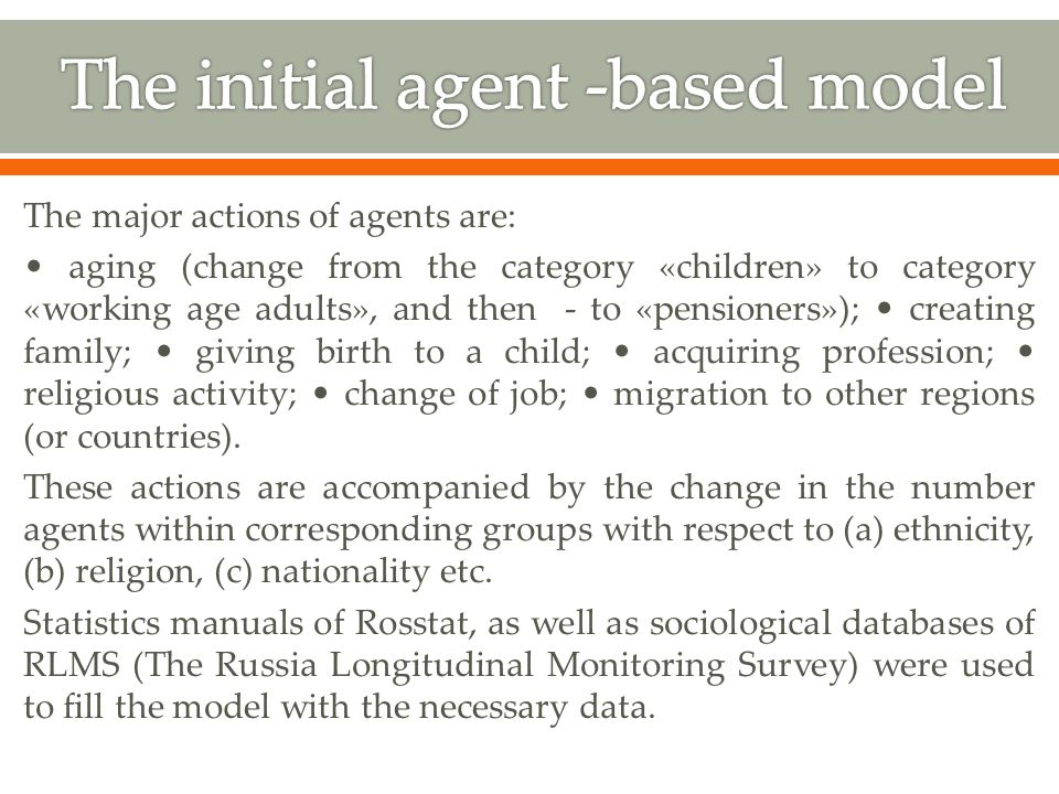 The major actions of agents are: aging (change from the category «children» to category «working age adults», and then - to «pensioners»); creating family; giving birth to a child; acquiring profession; religious activity; change of job; migration to other regions (or countries).