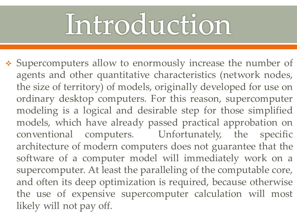  Supercomputers allow to enormously increase the number of agents and other quantitative characteristics (network nodes, the size of territory) of models, originally developed for use on ordinary desktop computers.