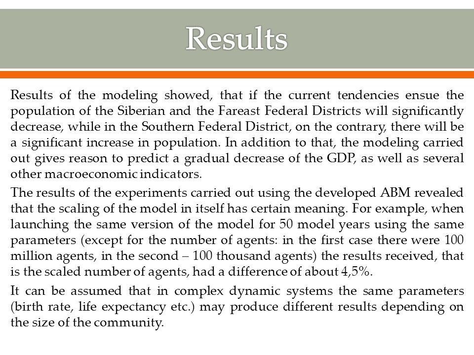 Results of the modeling showed, that if the current tendencies ensue the population of the Siberian and the Fareast Federal Districts will significantly decrease, while in the Southern Federal District, on the contrary, there will be a significant increase in population.