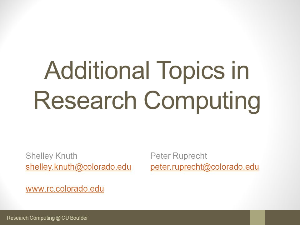 Research Computing @ CU Boulder Additional Topics in Research Computing Shelley Knuth Peter Ruprecht shelley.knuth@colorado.edushelley.knuth@colorado.edu peter.ruprecht@colorado.edupeter.ruprecht@colorado.edu www.rc.colorado.edu