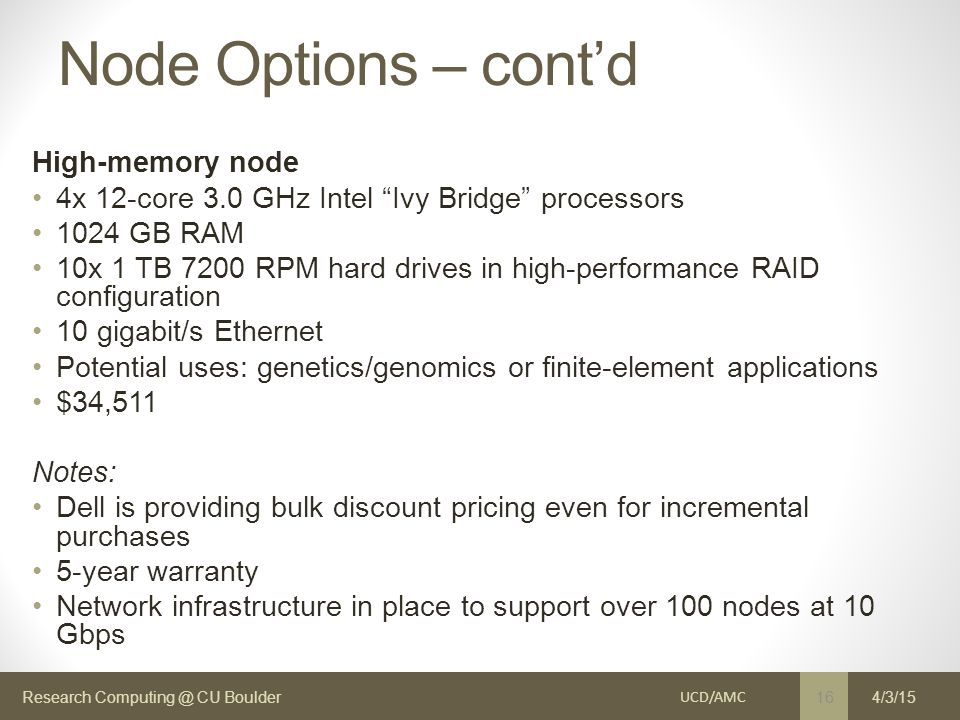 Research Computing @ CU Boulder Node Options – cont'd High-memory node 4x 12-core 3.0 GHz Intel Ivy Bridge processors 1024 GB RAM 10x 1 TB 7200 RPM hard drives in high-performance RAID configuration 10 gigabit/s Ethernet Potential uses: genetics/genomics or finite-element applications $34,511 Notes: Dell is providing bulk discount pricing even for incremental purchases 5-year warranty Network infrastructure in place to support over 100 nodes at 10 Gbps UCD/AMC 16 4/3/15