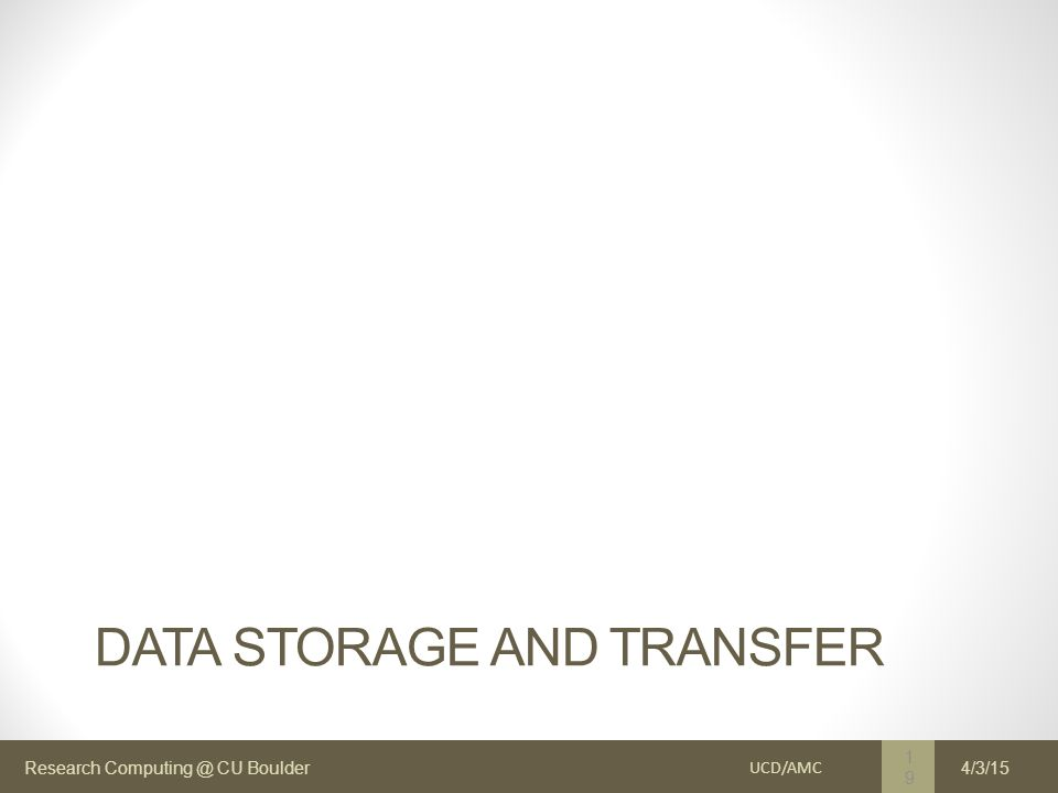Research Computing @ CU Boulder DATA STORAGE AND TRANSFER UCD/AMC 19 4/3/15