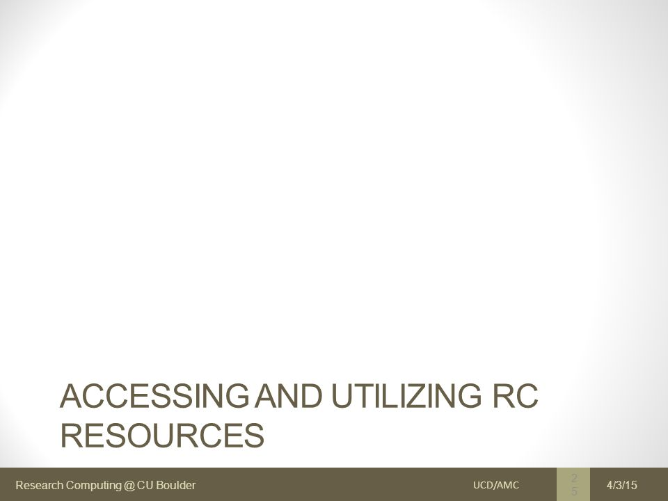 Research Computing @ CU Boulder ACCESSING AND UTILIZING RC RESOURCES UCD/AMC 25 4/3/15