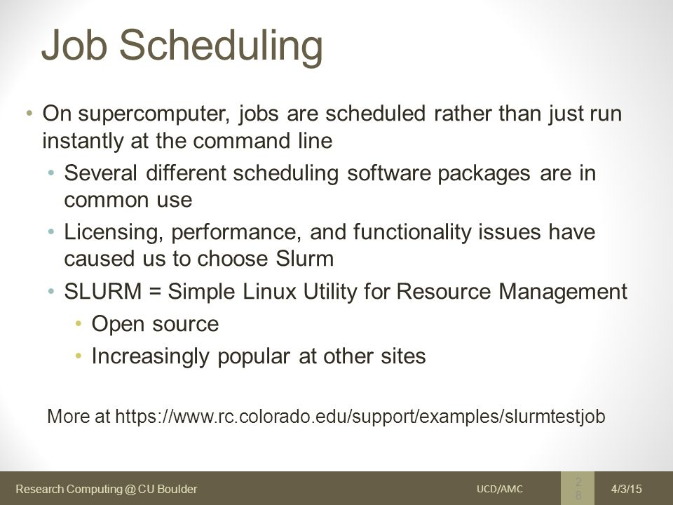 Research Computing @ CU Boulder Job Scheduling On supercomputer, jobs are scheduled rather than just run instantly at the command line Several different scheduling software packages are in common use Licensing, performance, and functionality issues have caused us to choose Slurm SLURM = Simple Linux Utility for Resource Management Open source Increasingly popular at other sites More at https://www.rc.colorado.edu/support/examples/slurmtestjob UCD/AMC 28 4/3/15
