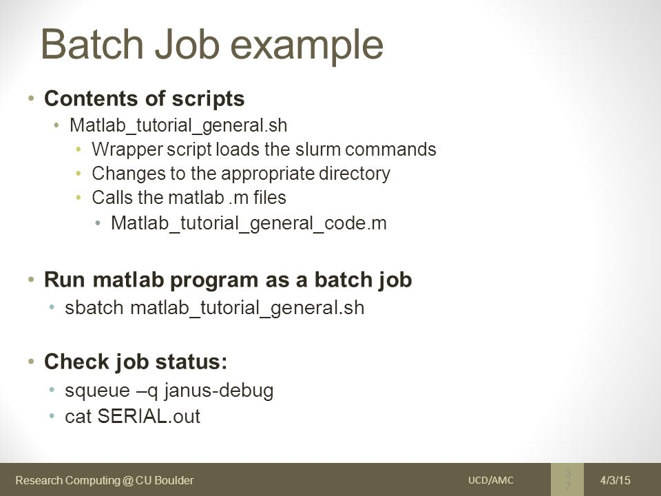 Research Computing @ CU Boulder Batch Job example Contents of scripts Matlab_tutorial_general.sh Wrapper script loads the slurm commands Changes to the appropriate directory Calls the matlab.m files Matlab_tutorial_general_code.m Run matlab program as a batch job sbatch matlab_tutorial_general.sh Check job status: squeue –q janus-debug cat SERIAL.out UCD/AMC 37 4/3/15