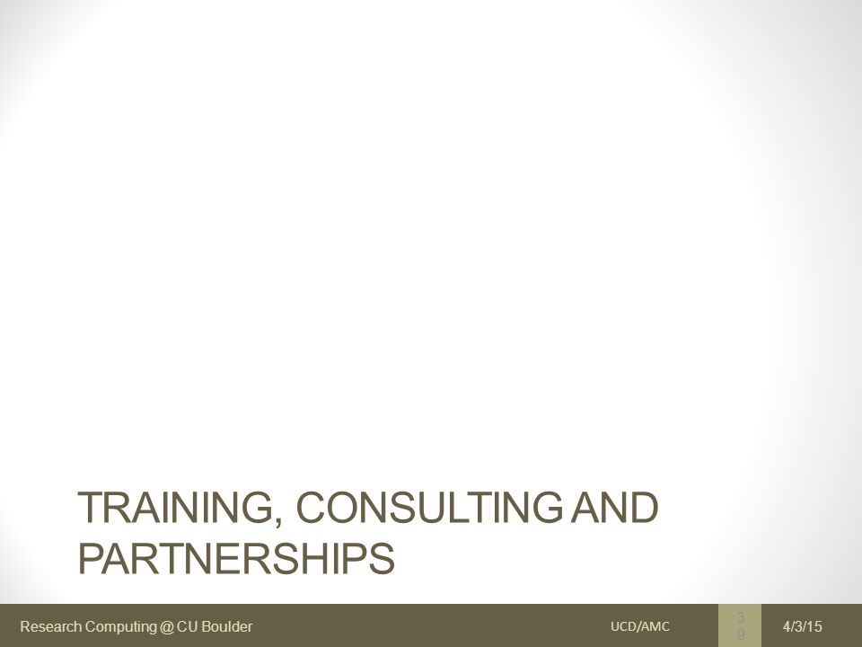 Research Computing @ CU Boulder TRAINING, CONSULTING AND PARTNERSHIPS UCD/AMC 39 4/3/15