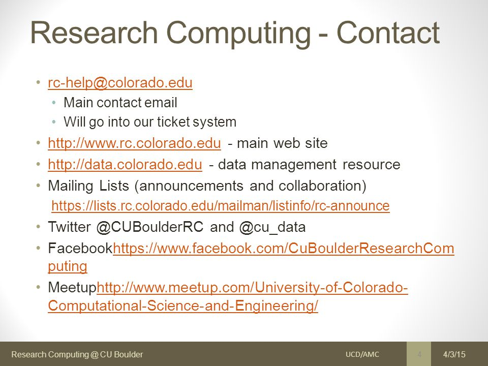 Research Computing @ CU Boulder Research Computing - Contact rc-help@colorado.edu Main contact email Will go into our ticket system http://www.rc.colorado.edu - main web sitehttp://www.rc.colorado.edu http://data.colorado.edu - data management resourcehttp://data.colorado.edu Mailing Lists (announcements and collaboration) https://lists.rc.colorado.edu/mailman/listinfo/rc-announce Twitter @CUBoulderRC and @cu_data Facebookhttps://www.facebook.com/CuBoulderResearchCom putinghttps://www.facebook.com/CuBoulderResearchCom puting Meetuphttp://www.meetup.com/University-of-Colorado- Computational-Science-and-Engineering/http://www.meetup.com/University-of-Colorado- Computational-Science-and-Engineering/ UCD/AMC 4 4/3/15