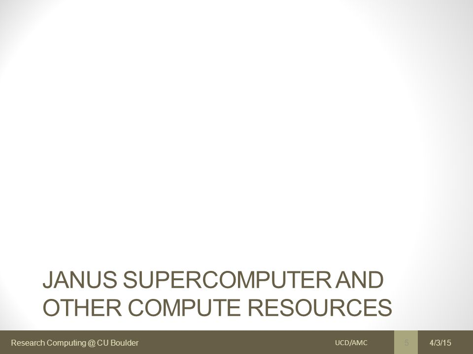 Research Computing @ CU Boulder JANUS SUPERCOMPUTER AND OTHER COMPUTE RESOURCES UCD/AMC 5 4/3/15