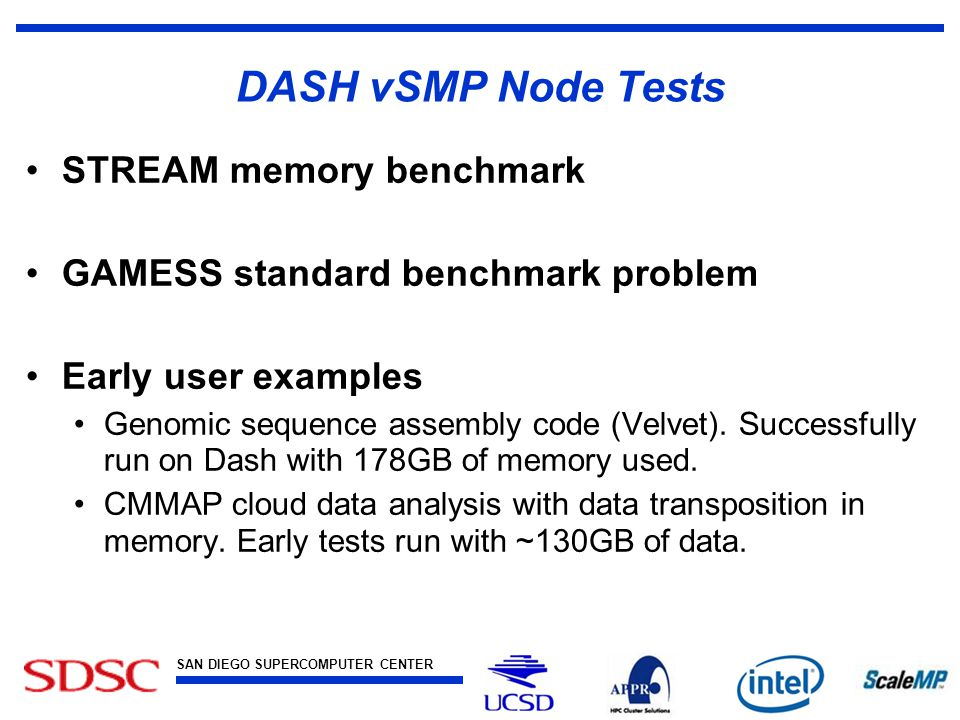 SAN DIEGO SUPERCOMPUTER CENTER at the UNIVERSITY OF CALIFORNIA, SAN DIEGO DASH vSMP Node Tests STREAM memory benchmark GAMESS standard benchmark problem Early user examples Genomic sequence assembly code (Velvet).
