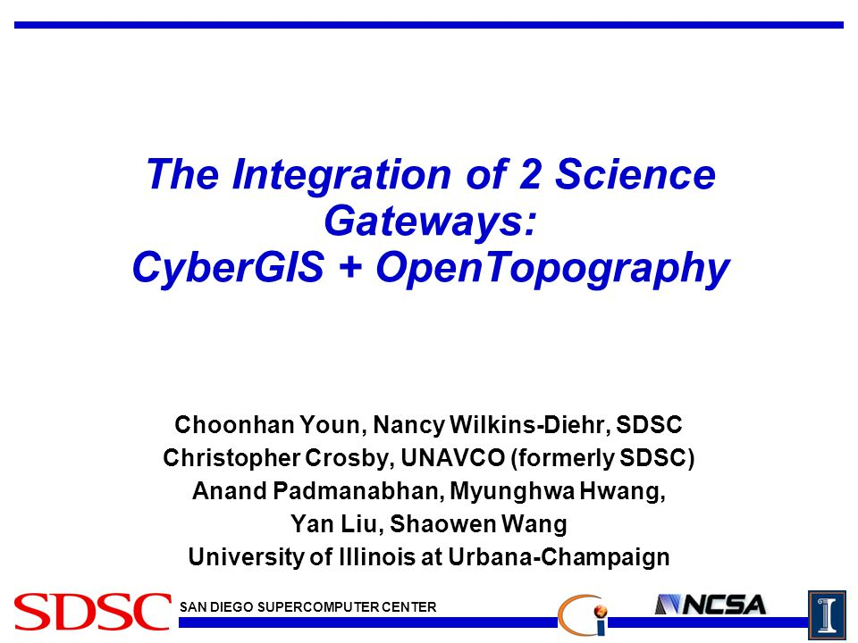 SAN DIEGO SUPERCOMPUTER CENTER The Integration of 2 Science Gateways: CyberGIS + OpenTopography Choonhan Youn, Nancy Wilkins-Diehr, SDSC Christopher Crosby, UNAVCO (formerly SDSC) Anand Padmanabhan, Myunghwa Hwang, Yan Liu, Shaowen Wang University of Illinois at Urbana-Champaign