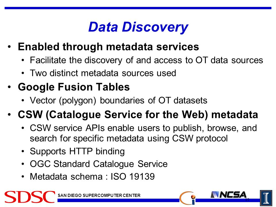 SAN DIEGO SUPERCOMPUTER CENTER Data Discovery Enabled through metadata services Facilitate the discovery of and access to OT data sources Two distinct metadata sources used Google Fusion Tables Vector (polygon) boundaries of OT datasets CSW (Catalogue Service for the Web) metadata CSW service APIs enable users to publish, browse, and search for specific metadata using CSW protocol Supports HTTP binding OGC Standard Catalogue Service Metadata schema : ISO 19139 19