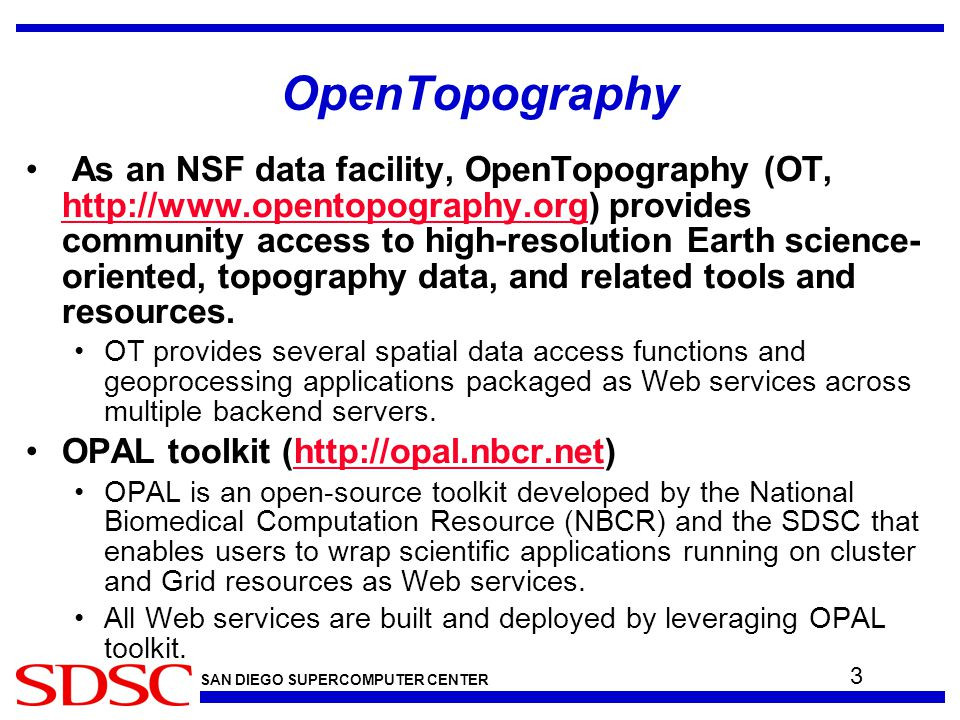 SAN DIEGO SUPERCOMPUTER CENTER OpenTopography As an NSF data facility, OpenTopography (OT, http://www.opentopography.org) provides community access to high-resolution Earth science- oriented, topography data, and related tools and resources.