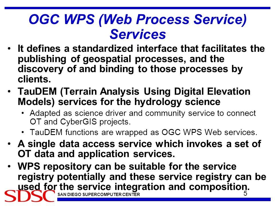 SAN DIEGO SUPERCOMPUTER CENTER OGC WPS (Web Process Service) Services It defines a standardized interface that facilitates the publishing of geospatial processes, and the discovery of and binding to those processes by clients.