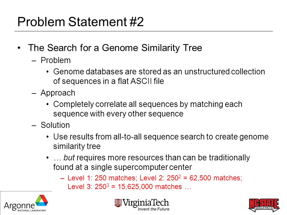 Problem Statement #2 The Search for a Genome Similarity Tree –Problem Genome databases are stored as an unstructured collection of sequences in a flat ASCII file –Approach Completely correlate all sequences by matching each sequence with every other sequence –Solution Use results from all-to-all sequence search to create genome similarity tree … but requires more resources than can be traditionally found at a single supercomputer center –Level 1: 250 matches; Level 2: 250 2 = 62,500 matches; Level 3: 250 3 = 15,625,000 matches …