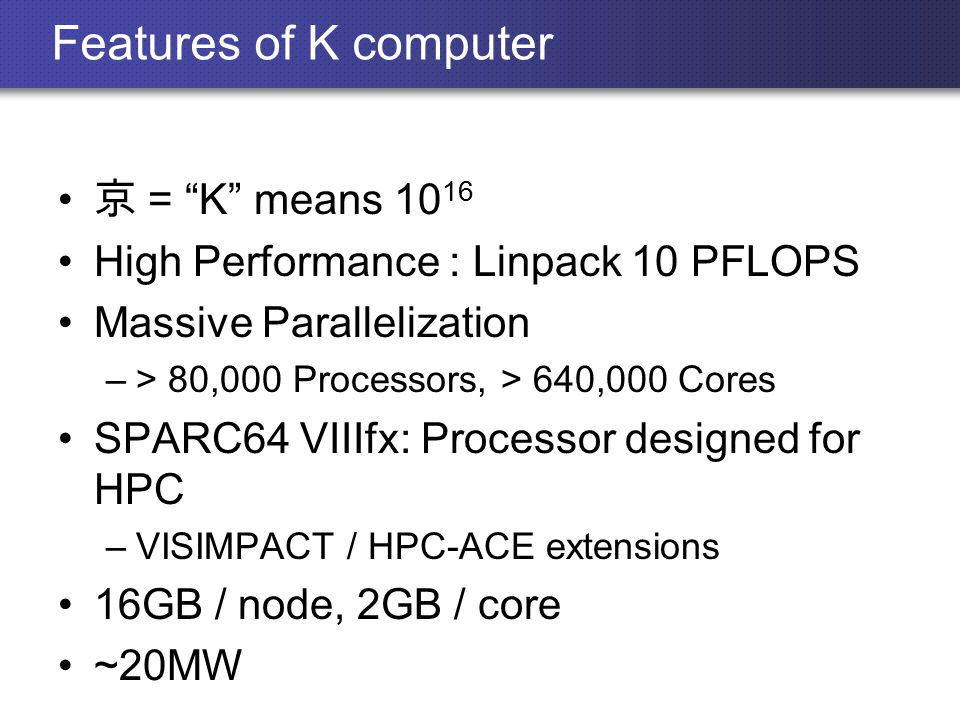 Features of K computer 京 = K means 10 16 High Performance : Linpack 10 PFLOPS Massive Parallelization –> 80,000 Processors, > 640,000 Cores SPARC64 VIIIfx: Processor designed for HPC –VISIMPACT / HPC-ACE extensions 16GB / node, 2GB / core ~20MW