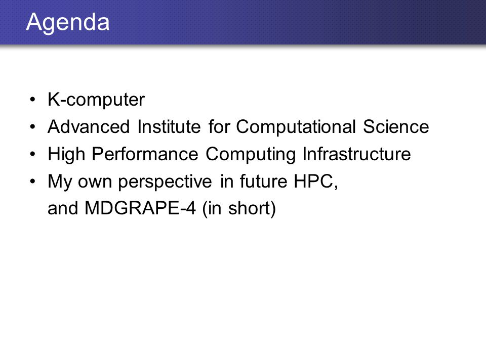 Agenda K-computer Advanced Institute for Computational Science High Performance Computing Infrastructure My own perspective in future HPC, and MDGRAPE-4 (in short)