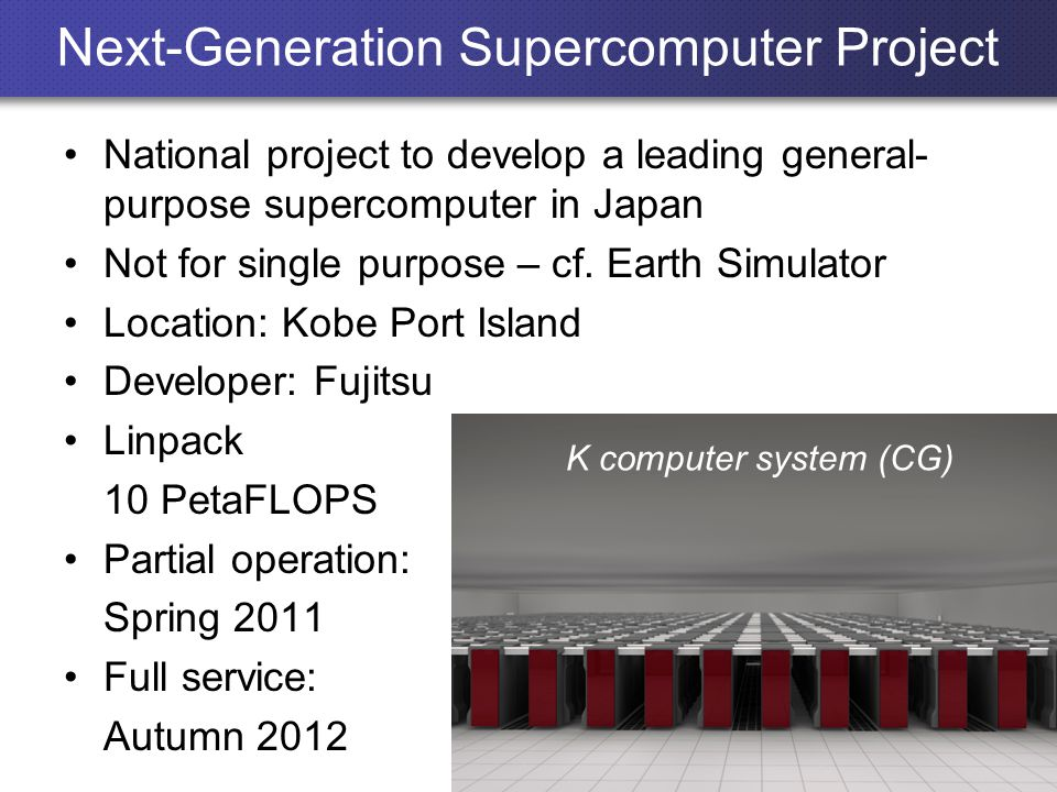 Next-Generation Supercomputer Project National project to develop a leading general- purpose supercomputer in Japan Not for single purpose – cf.