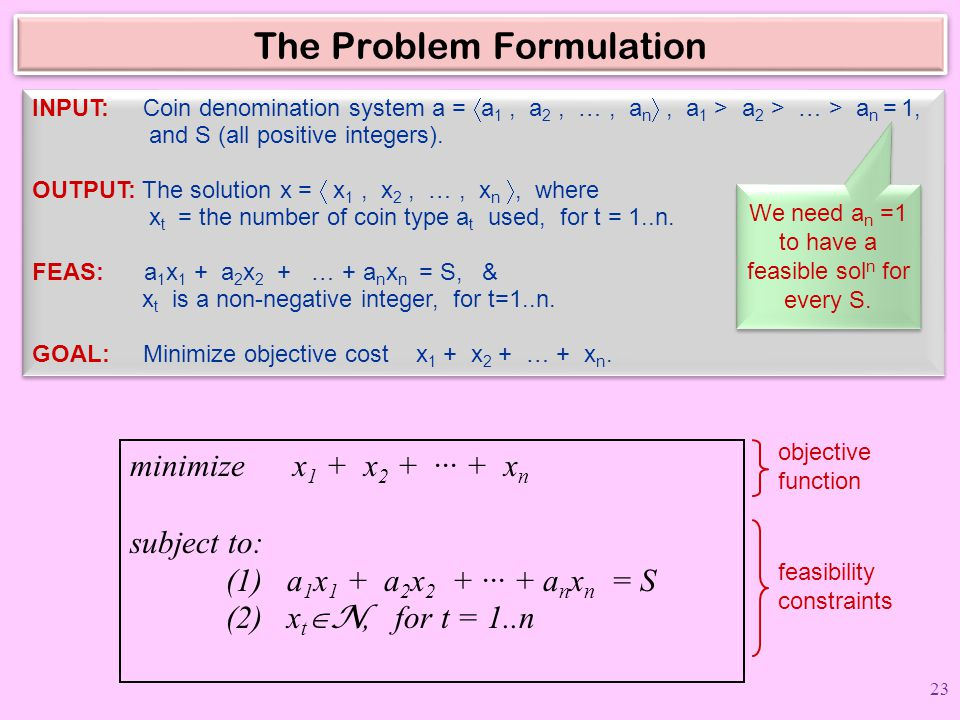 The Problem Formulation INPUT: Coin denomination system a =  a 1, a 2, …, a n , a 1 > a 2 > … > a n = 1, and S (all positive integers). OUTPUT: The