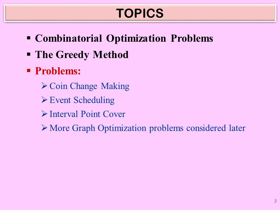 TOPICS  Combinatorial Optimization Problems  The Greedy Method  Problems:  Coin Change Making  Event Scheduling  Interval Point Cover  More Gra