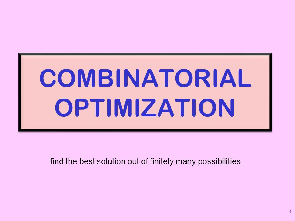 COMBINATORIAL OPTIMIZATION find the best solution out of finitely many possibilities. 4