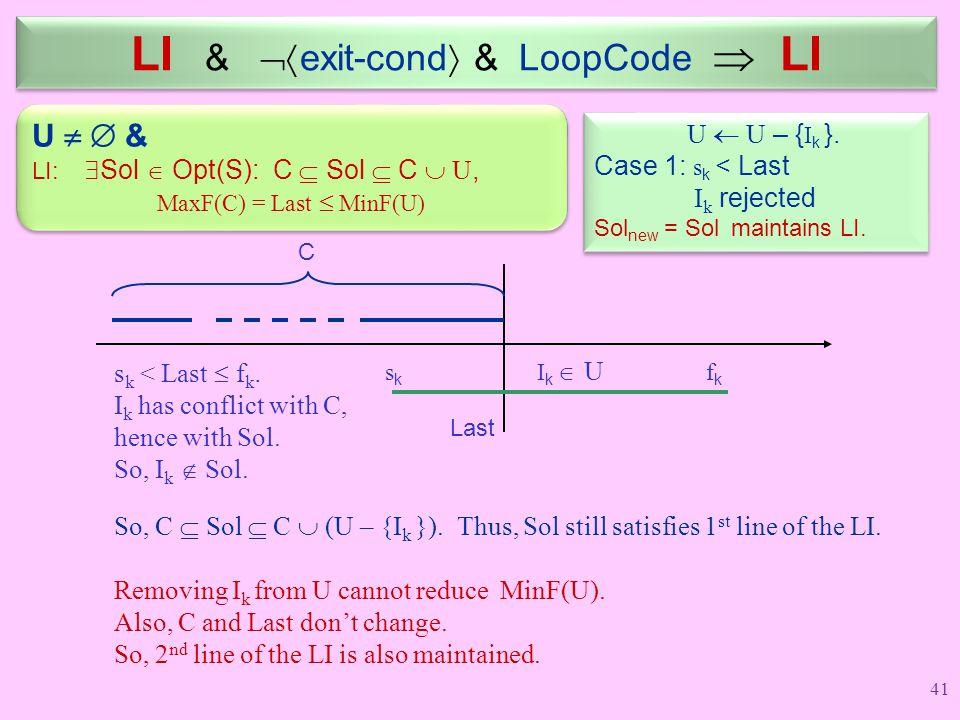 LI &  exit-cond  & LoopCode  LI U  U – { I k }. Case 1: s k < Last I k rejected Sol new = Sol maintains LI. U  U – { I k }. Case 1: s k < Last I