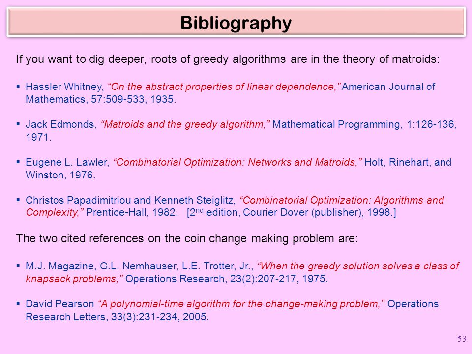 """Bibliography If you want to dig deeper, roots of greedy algorithms are in the theory of matroids:  Hassler Whitney, """"On the abstract properties of li"""