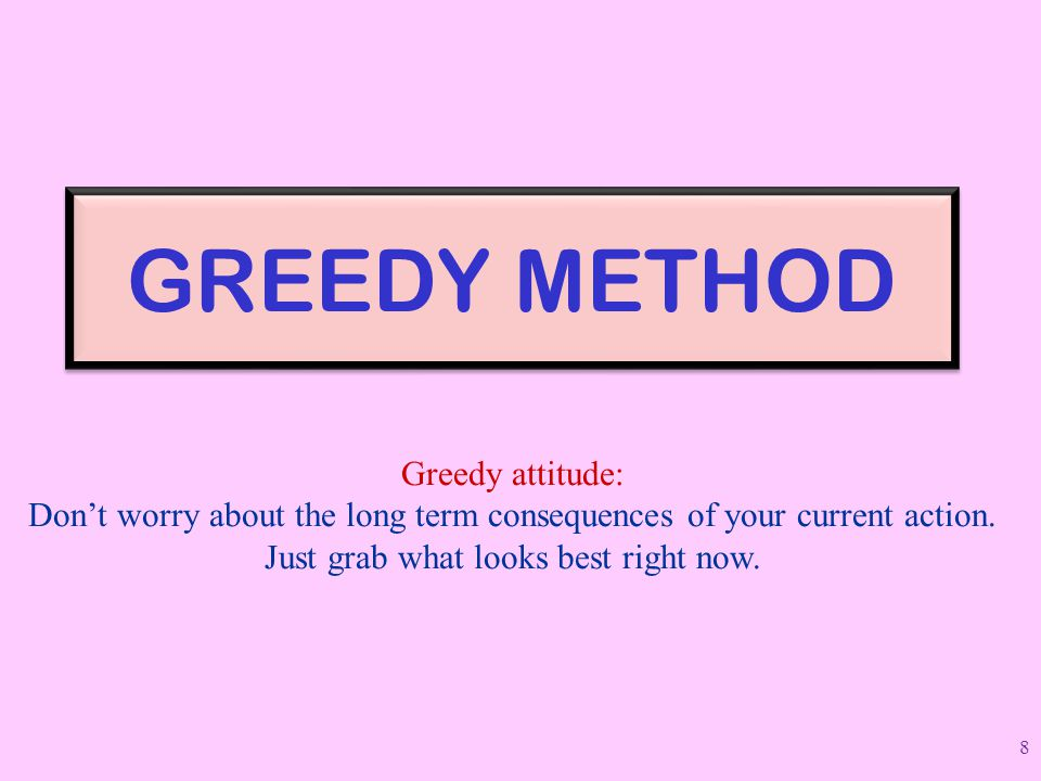 GREEDY METHOD Greedy attitude: Don't worry about the long term consequences of your current action. Just grab what looks best right now. 8