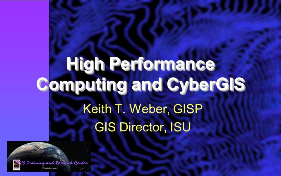 High Performance Computing and CyberGIS Keith T. Weber, GISP GIS Director, ISU