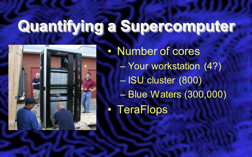 Quantifying a Supercomputer Number of cores –Your workstation (4 ) –ISU cluster (800) –Blue Waters (300,000) TeraFlops