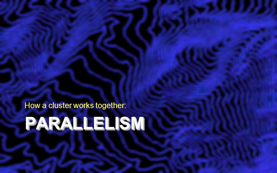 PARALLELISMPARALLELISM How a cluster works together: