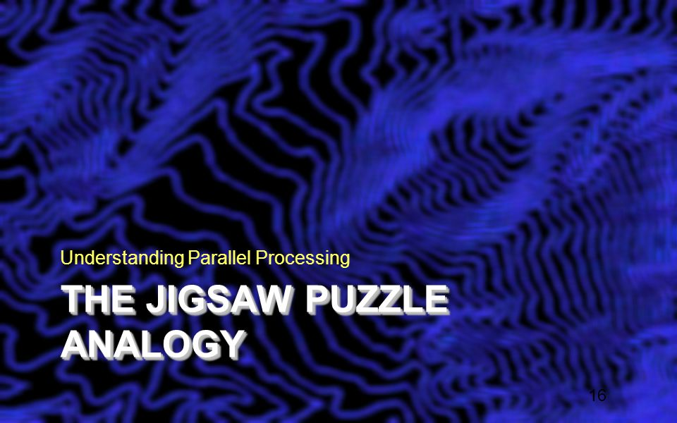 THE JIGSAW PUZZLE ANALOGY Understanding Parallel Processing 16