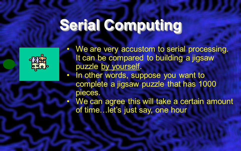 Serial Computing We are very accustom to serial processing.