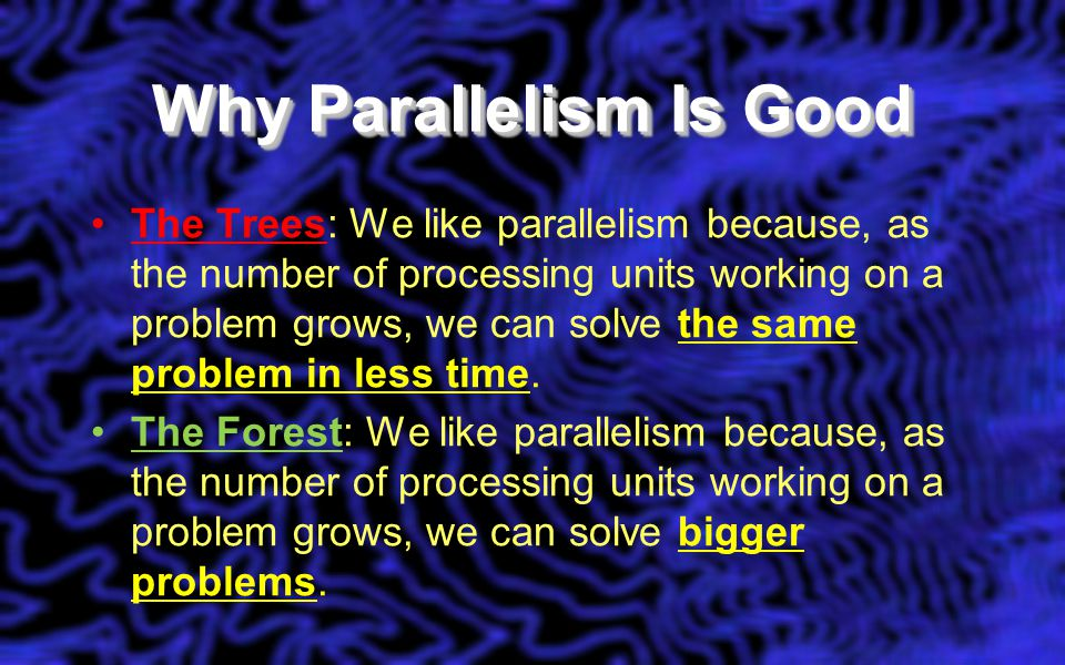 Why Parallelism Is Good The Trees: We like parallelism because, as the number of processing units working on a problem grows, we can solve the same problem in less time.