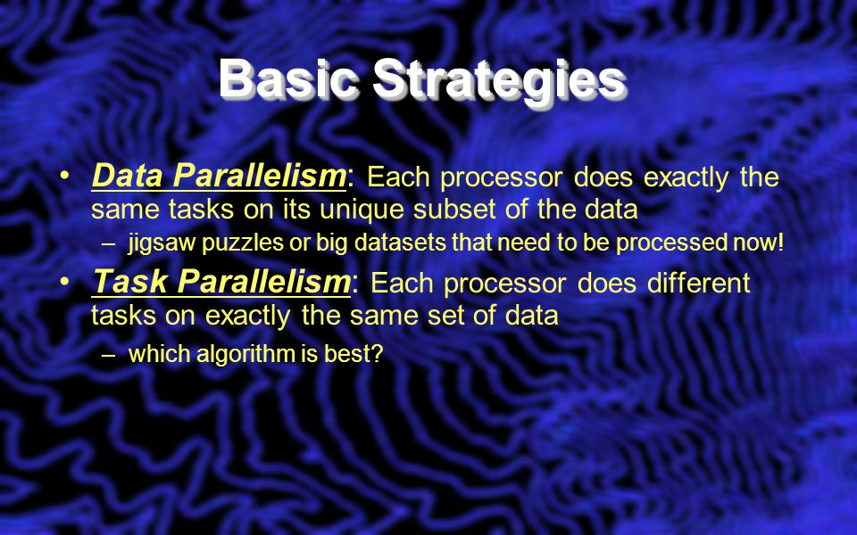 Basic Strategies Data Parallelism: Each processor does exactly the same tasks on its unique subset of the data –jigsaw puzzles or big datasets that ne